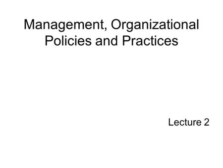 Management, Organizational Policies and Practices Lecture 2.