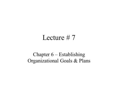 Lecture # 7 Chapter 6 – Establishing Organizational Goals & Plans.