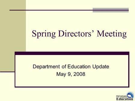 Spring Directors' Meeting Department of Education Update May 9, 2008.