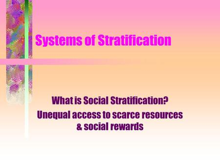 Systems of Stratification What is Social Stratification? Unequal access to scarce resources & social rewards.