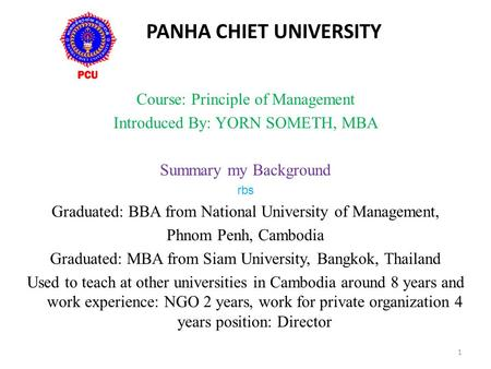 PANHA CHIET UNIVERSITY Course: Principle of Management Introduced By: YORN SOMETH, MBA Summary my Background rbs Graduated: BBA from National University.