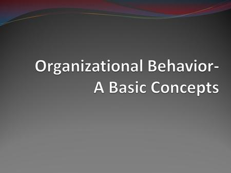 Introduction Organizational Behavior is concern with the study of behavior of people as individuals & groups within the organizational setting.