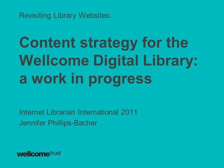 Revisiting Library Websites: Content strategy for the Wellcome Digital Library: a work in progress Internet Librarian International 2011 Jennifer Phillips-Bacher.