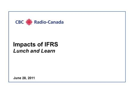 Impacts of IFRS Lunch and Learn June 28, 2011. - 2 - Project Update  IFRS decisions:  All decisions have been made: 10 disclosure choices 14 policy.