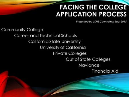 FACING THE COLLEGE APPLICATION PROCESS Community College Career and Technical Schools California State University California State University University.