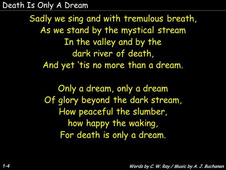Death Is Only A Dream 1-4 Sadly we sing and with tremulous breath, As we stand by the mystical stream In the valley and by the dark river of death, And.
