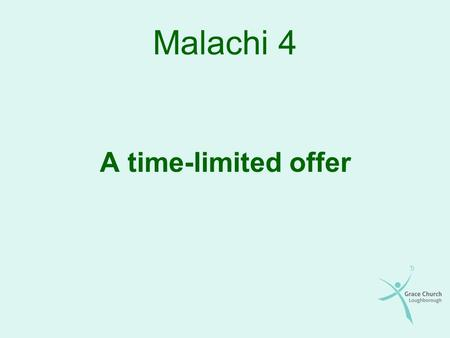 Malachi 4 A time-limited offer. The story so far Dead and formal religion Hearts that were wrong Compromise and disobedience Arrogant, self-righteous.