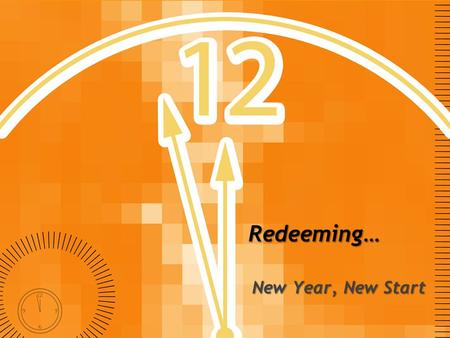 Redeeming… New Year, New Start. Redeeming… Review We are all worshipers, continually worshiping something Yet utterly affected by The Fall.