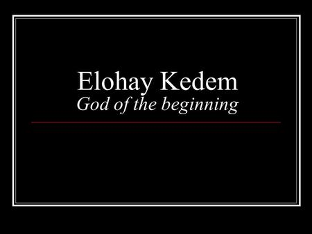 Elohay Kedem God of the beginning. Elohim might or strong one.