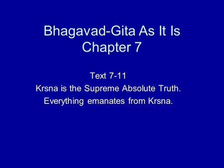 Bhagavad-Gita As It Is Chapter 7 Text 7-11 Krsna is the Supreme Absolute Truth. Everything emanates from Krsna.