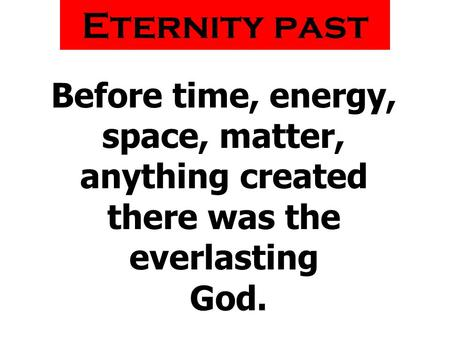 Before time, energy, space, matter, anything created there was the everlasting God. Eternity past.