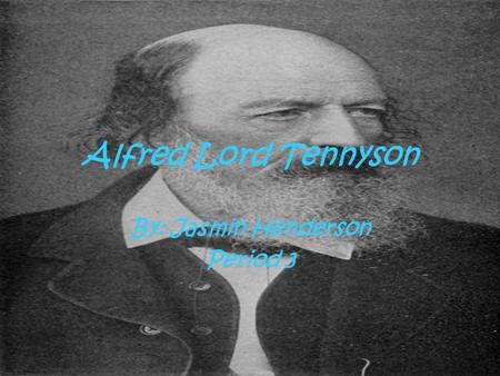 Alfred Lord Tennyson By: Jasmin Henderson Period 3.