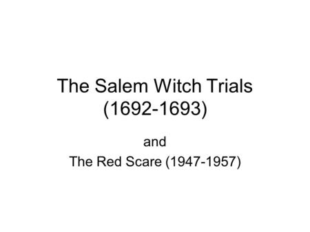 The Salem Witch Trials (1692-1693) and The Red Scare (1947-1957)