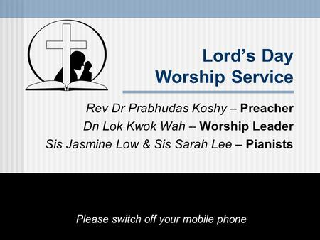 Lord's Day Worship Service Rev Dr Prabhudas Koshy – Preacher Dn Lok Kwok Wah – Worship Leader Sis Jasmine Low & Sis Sarah Lee – Pianists Please switch.