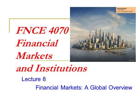 FNCE 4070 Financial Markets and Institutions Lecture 8 Financial Markets: A Global Overview.