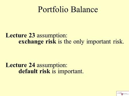 Lecture 23 assumption: exchange risk is the only important risk. Lecture 24 assumption: default risk is important. Portfolio Balance.