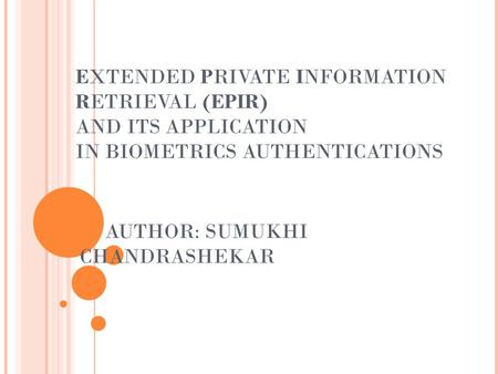 EXTENDED PRIVATE INFORMATION RETRIEVAL (EPIR) AND ITS APPLICATION IN BIOMETRICS AUTHENTICATIONS AUTHOR: SUMUKHI CHANDRASHEKAR.