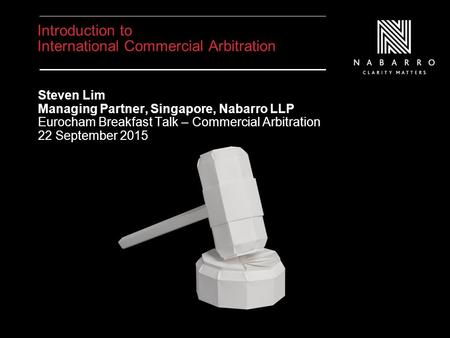 Introduction to International Commercial Arbitration Steven Lim Managing Partner, Singapore, Nabarro LLP Eurocham Breakfast Talk – Commercial Arbitration.