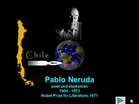 Pablo Neruda poet and statesman 1904 - 1973 Nobel Prize for Literature, 1971 C h i l e.