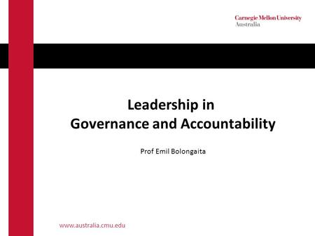 Www.australia.cmu.edu Leadership in Governance and Accountability Prof Emil Bolongaita.