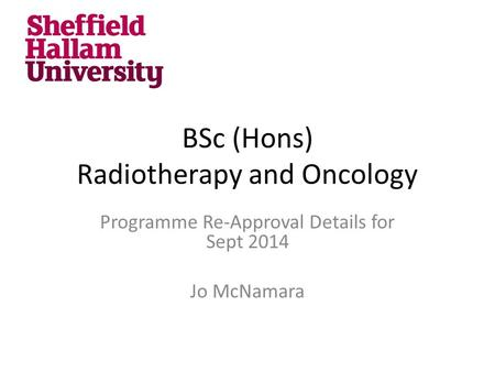 BSc (Hons) Radiotherapy and Oncology Programme Re-Approval Details for Sept 2014 Jo McNamara.