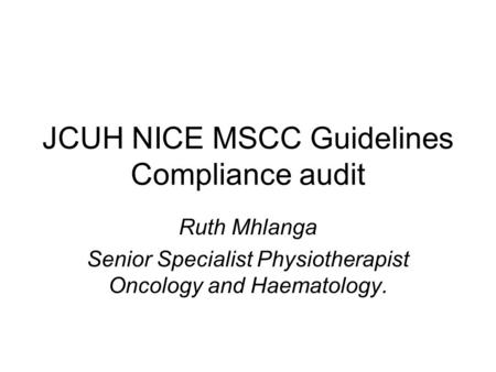 JCUH NICE MSCC Guidelines Compliance audit Ruth Mhlanga Senior Specialist Physiotherapist Oncology and Haematology.