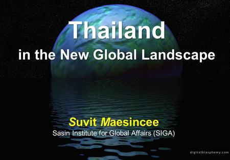 Thailand <strong>in</strong> the New Global Landscape Suvit Maesincee Sasin Institute for Global Affairs (SIGA)