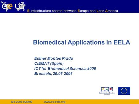 IST-2006-026409 www.eu-eela.org E-infrastructure shared between Europe and Latin America Biomedical Applications in EELA Esther Montes Prado CIEMAT (Spain)