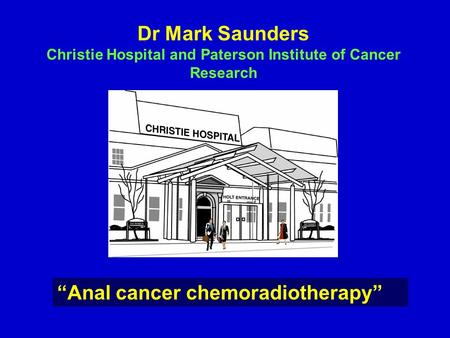 "Dr Mark Saunders Christie Hospital and Paterson Institute of Cancer Research ""Anal cancer chemoradiotherapy"""