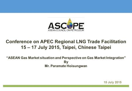 15 July 2015. Perspective on Gas Market Integration ASEAN Gas Market situation | 1 ASCOPE Introduction.