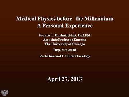 Medical Physics before the Millennium A Personal Experience Franca T. Kuchnir, PhD, FAAPM Associate Professor Emerita The University of Chicago Department.