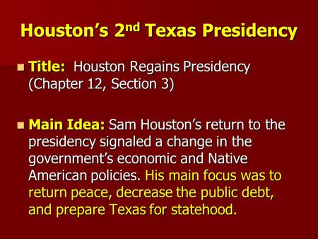Houston's 2 nd Texas Presidency Title: Houston Regains Presidency (Chapter 12, Section 3) Title: Houston Regains Presidency (Chapter 12, Section 3) Main.