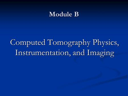 Module B Computed Tomography Physics, Instrumentation, and Imaging.