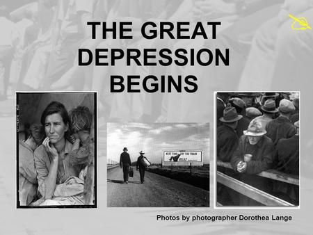THE GREAT DEPRESSION BEGINS Photos by photographer Dorothea Lange 