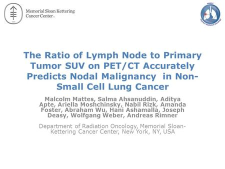 The Ratio of Lymph Node to Primary Tumor SUV on PET/CT Accurately Predicts Nodal Malignancy in Non- Small Cell Lung Cancer Malcolm Mattes, Salma Ahsanuddin,