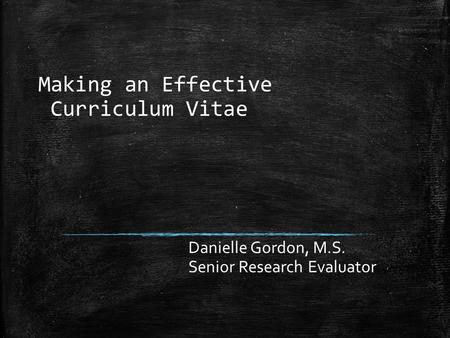 Making an Effective Curriculum Vitae Danielle Gordon, M.S. Senior Research Evaluator.