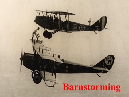 Barnstorming. Objectives Know the barnstormers Know the major contributions of the barnstormers Know how the barnstormers contributed to public awareness.
