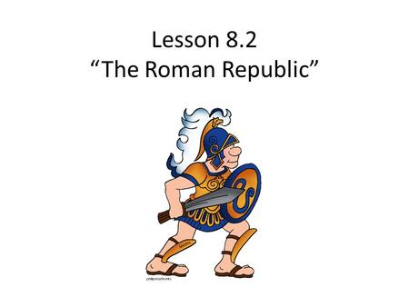 "Lesson 8.2 ""The Roman Republic"" Rome's Government."