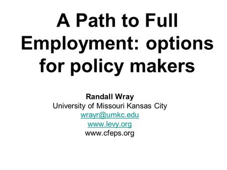 A Path to Full Employment: options for policy makers Randall Wray University of Missouri Kansas City