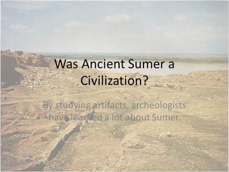 Was Ancient Sumer a Civilization? By studying artifacts, archeologists have learned a lot about Sumer.