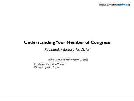 Understanding Your Member of Congress Published: February 12, 2015 National Journal Presentation Credits Producers: Katharine Conlon Director: Jessica.