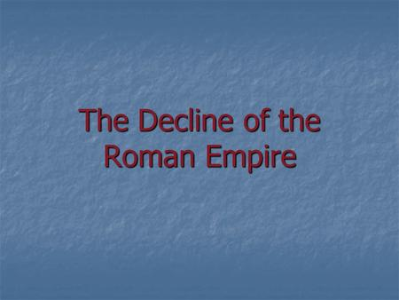 The Decline of the Roman Empire. How could this mighty empire come to an end? Was it the corruption of the government? Was it the corruption of the government?