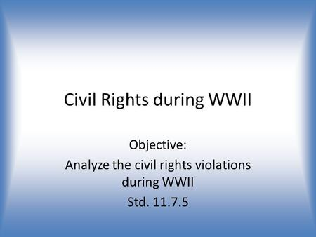 Civil Rights during WWII Objective: Analyze the civil rights violations during WWII Std. 11.7.5.