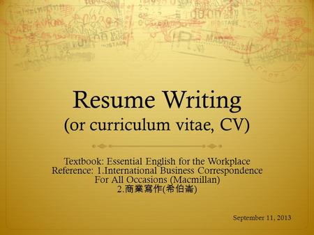 Resume Writing (or curriculum vitae, CV) Textbook: Essential English for the Workplace Reference: 1.International Business Correspondence For All Occasions.