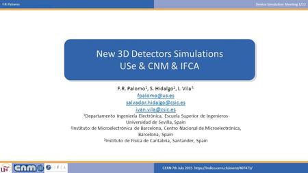 F.R.PalomoDevice Simulation Meeting 1/22 CERN 7th July 2015 https://indico.cern.ch/event/407471/ https://indico.cern.ch/event/339943/ New 3D Detectors.