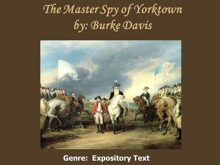 The Master Spy of Yorktown by: Burke Davis Genre: Expository Text.