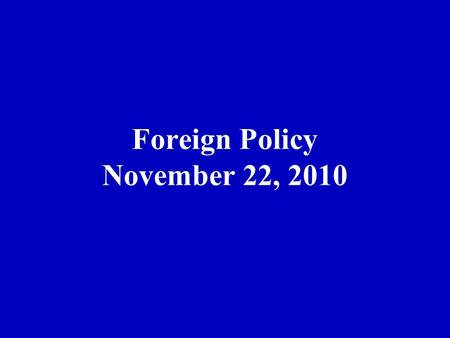 Foreign Policy November 22, 2010. Two Presidency Theory In foreign policy….. 1.Fast Action 2.Information 3.Rally round flag 4.Groups weak 5. Congress.
