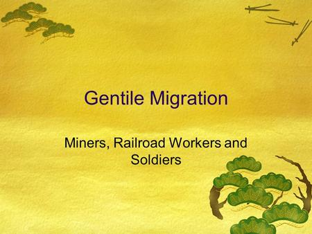 Gentile Migration Miners, Railroad Workers and Soldiers.