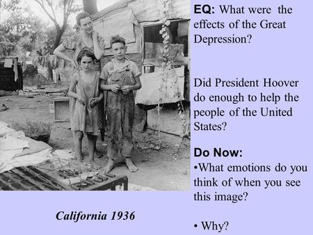 EQ: What were the effects of the Great Depression? Did President Hoover do enough to help the people of the United States? Do Now: What emotions do you.