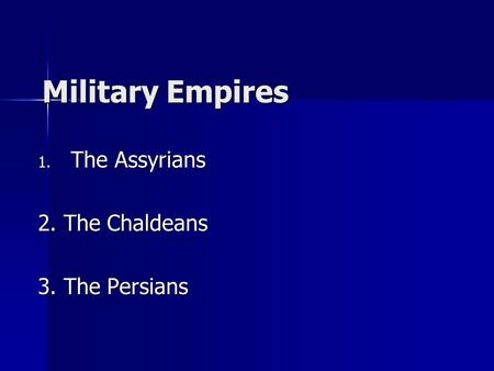 Military Empires 1. The Assyrians 2. The Chaldeans 3. The Persians.